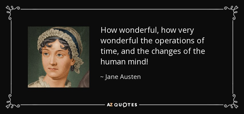 How wonderful, how very wonderful the operations of time, and the changes of the human mind! - Jane Austen