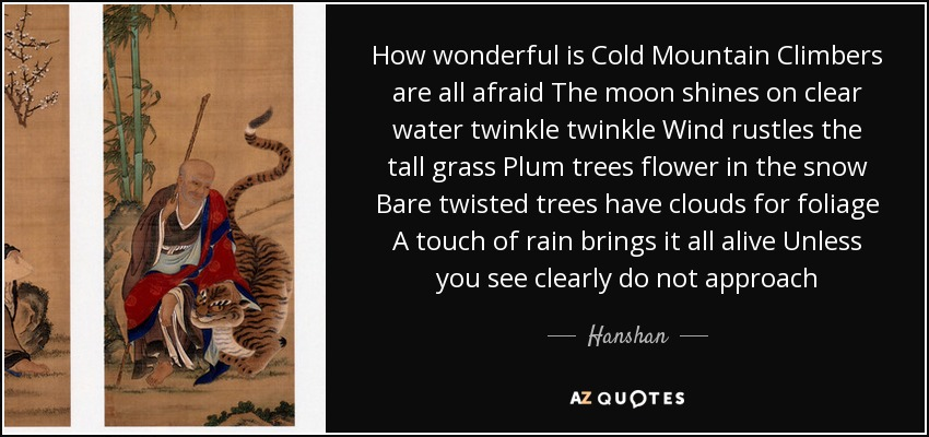 How wonderful is Cold Mountain Climbers are all afraid The moon shines on clear water twinkle twinkle Wind rustles the tall grass Plum trees flower in the snow Bare twisted trees have clouds for foliage A touch of rain brings it all alive Unless you see clearly do not approach - Hanshan