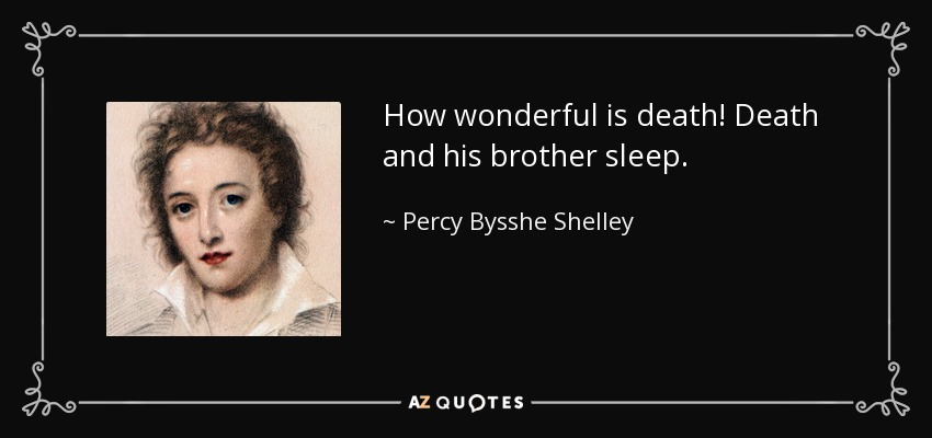 How wonderful is death! Death and his brother sleep. - Percy Bysshe Shelley