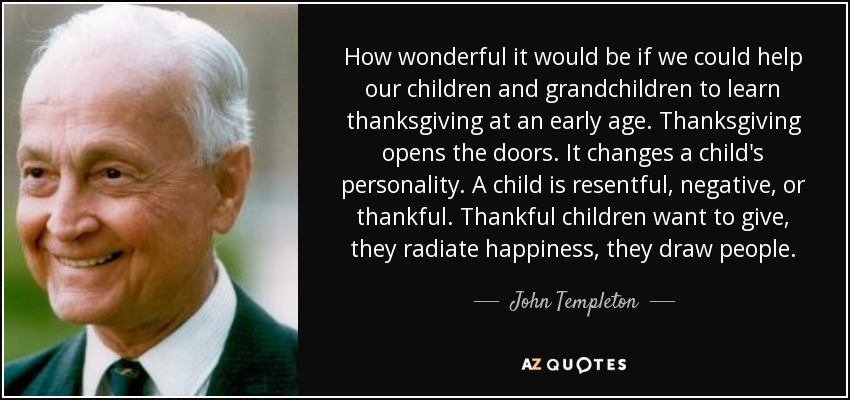 How wonderful it would be if we could help our children and grandchildren to learn thanksgiving at an early age. Thanksgiving opens the doors. It changes a child's personality. A child is resentful, negative, or thankful. Thankful children want to give, they radiate happiness, they draw people. - John Templeton