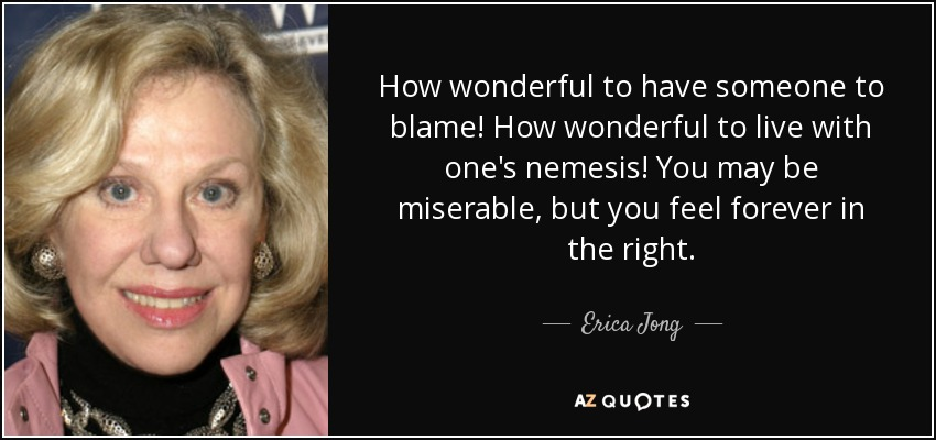 How wonderful to have someone to blame! How wonderful to live with one's nemesis! You may be miserable, but you feel forever in the right. - Erica Jong