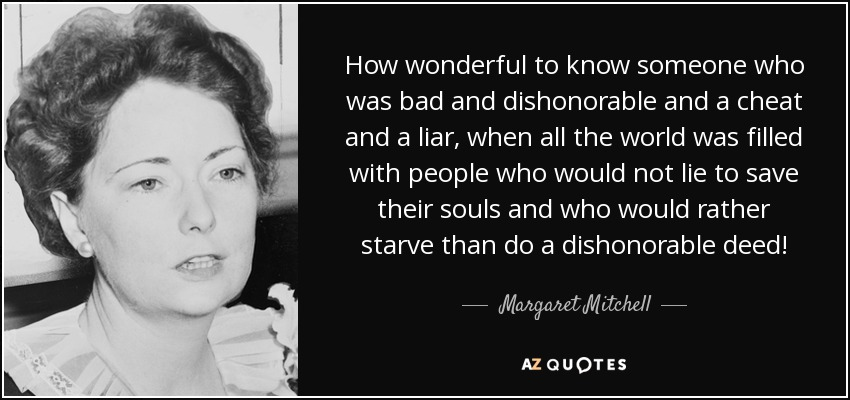 How wonderful to know someone who was bad and dishonorable and a cheat and a liar, when all the world was filled with people who would not lie to save their souls and who would rather starve than do a dishonorable deed! - Margaret Mitchell