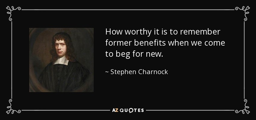 How worthy it is to remember former benefits when we come to beg for new. - Stephen Charnock