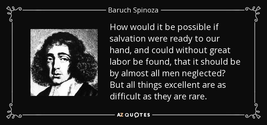How would it be possible if salvation were ready to our hand, and could without great labor be found, that it should be by almost all men neglected? But all things excellent are as difficult as they are rare. - Baruch Spinoza