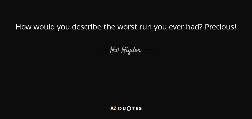 How would you describe the worst run you ever had? Precious! - Hal Higdon