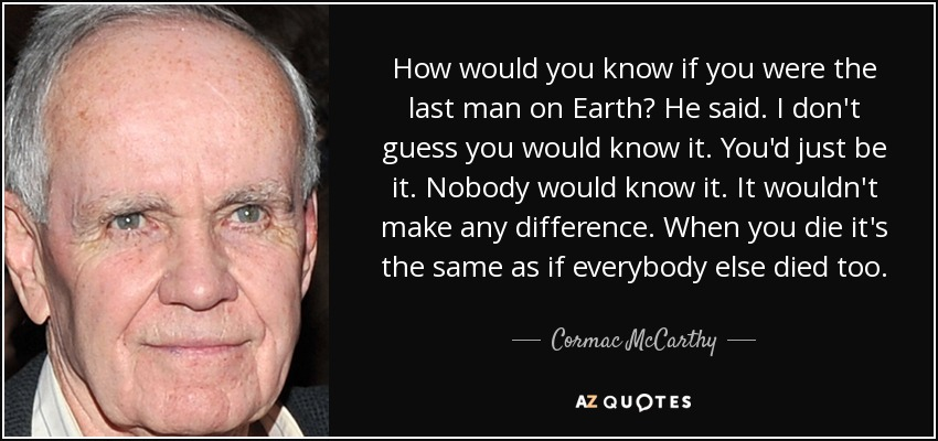 How would you know if you were the last man on Earth? He said. I don't guess you would know it. You'd just be it. Nobody would know it. It wouldn't make any difference. When you die it's the same as if everybody else died too. - Cormac McCarthy