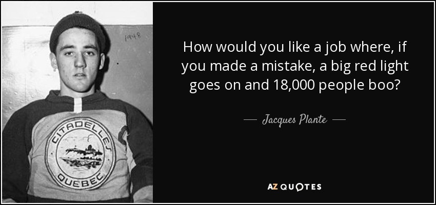 How would you like a job where, if you made a mistake, a big red light goes on and 18,000 people boo? - Jacques Plante
