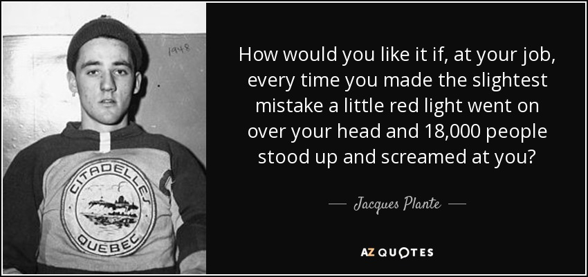 How would you like it if, at your job, every time you made the slightest mistake a little red light went on over your head and 18,000 people stood up and screamed at you? - Jacques Plante
