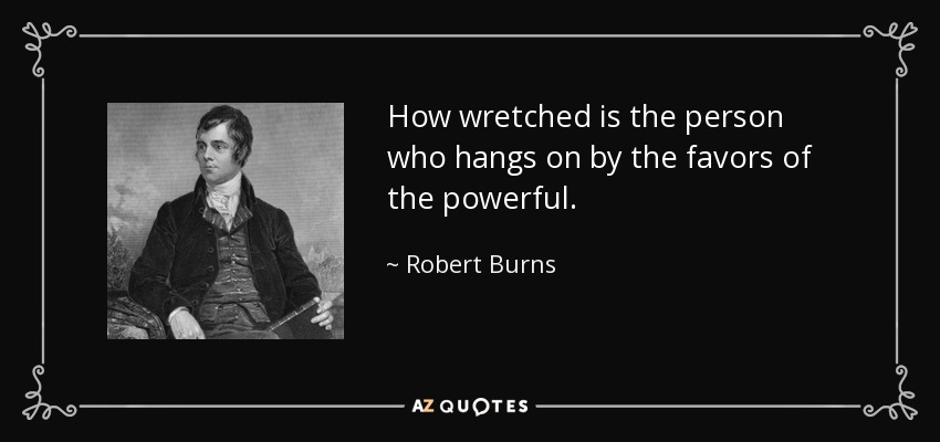 How wretched is the person who hangs on by the favors of the powerful. - Robert Burns