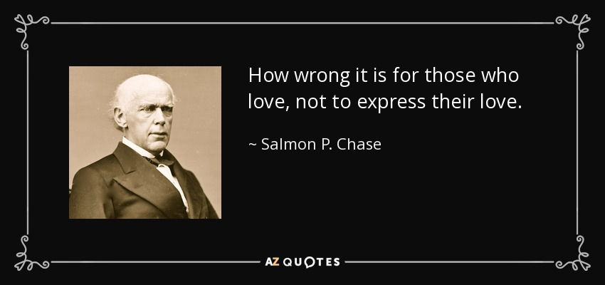 How wrong it is for those who love, not to express their love. - Salmon P. Chase