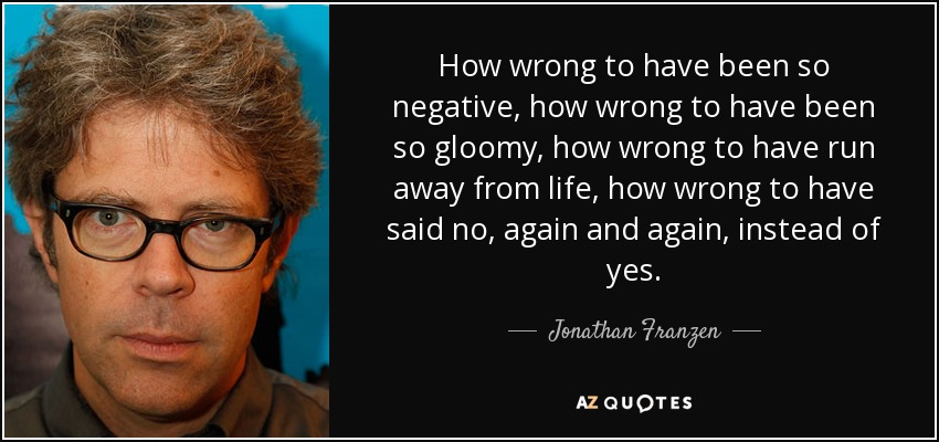How wrong to have been so negative, how wrong to have been so gloomy, how wrong to have run away from life, how wrong to have said no, again and again, instead of yes. - Jonathan Franzen