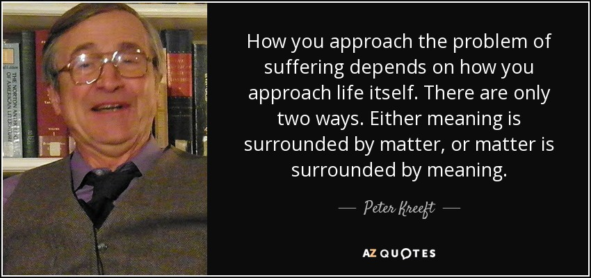 How you approach the problem of suffering depends on how you approach life itself. There are only two ways. Either meaning is surrounded by matter, or matter is surrounded by meaning. - Peter Kreeft