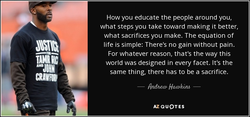 How you educate the people around you, what steps you take toward making it better, what sacrifices you make. The equation of life is simple: There's no gain without pain. For whatever reason, that's the way this world was designed in every facet. It's the same thing, there has to be a sacrifice. - Andrew Hawkins