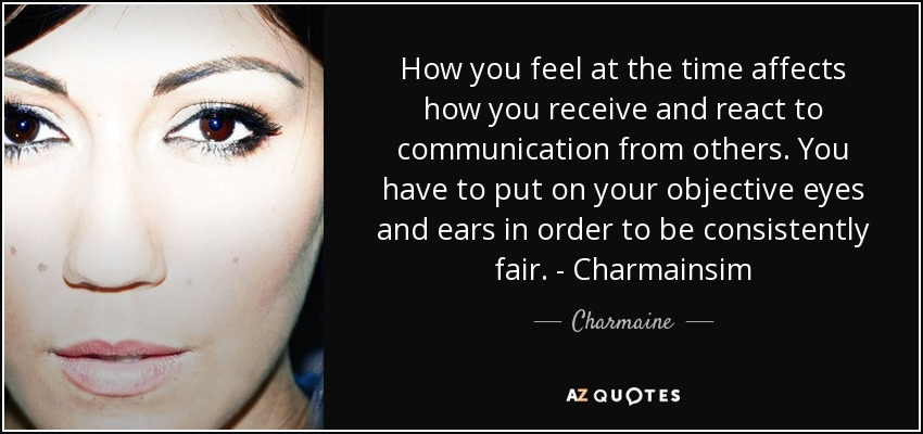 How you feel at the time affects how you receive and react to communication from others. You have to put on your objective eyes and ears in order to be consistently fair. - Charmainsim - Charmaine