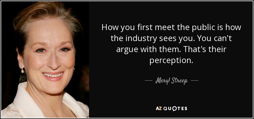 How you first meet the public is how the industry sees you. You can't argue with them. That's their perception. - Meryl Streep
