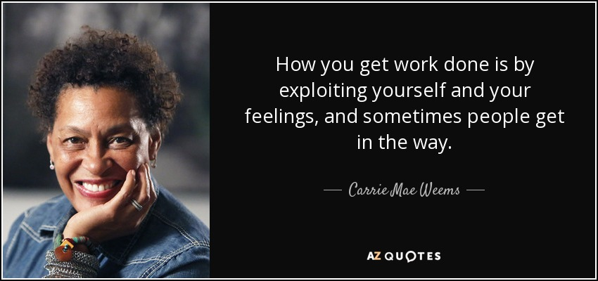 How you get work done is by exploiting yourself and your feelings, and sometimes people get in the way. - Carrie Mae Weems
