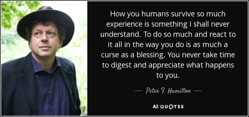 How you humans survive so much experience is something I shall never understand. To do so much and react to it all in the way you do is as much a curse as a blessing. You never take time to digest and appreciate what happens to you. - Peter F. Hamilton