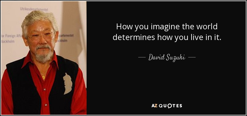 How you imagine the world determines how you live in it. - David Suzuki