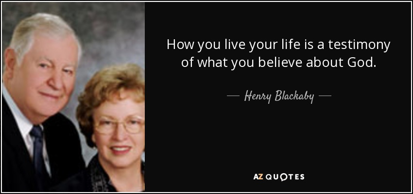 How you live your life is a testimony of what you believe about God. - Henry Blackaby