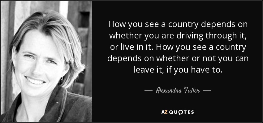 How you see a country depends on whether you are driving through it, or live in it. How you see a country depends on whether or not you can leave it, if you have to. - Alexandra Fuller