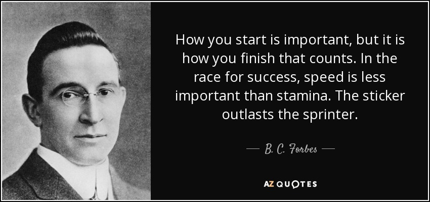 How you start is important, but it is how you finish that counts. In the race for success, speed is less important than stamina. The sticker outlasts the sprinter. - B. C. Forbes