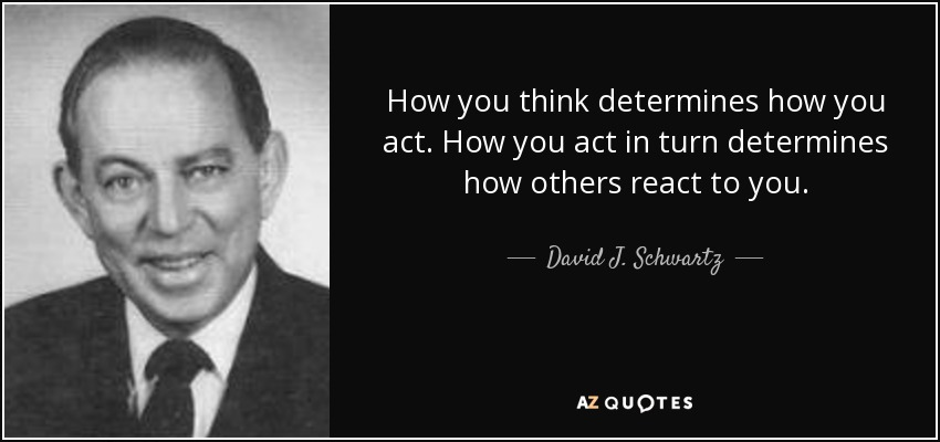 How you think determines how you act. How you act in turn determines how others react to you. - David J. Schwartz
