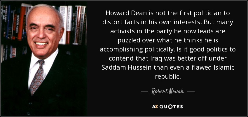 Howard Dean is not the first politician to distort facts in his own interests. But many activists in the party he now leads are puzzled over what he thinks he is accomplishing politically. Is it good politics to contend that Iraq was better off under Saddam Hussein than even a flawed Islamic republic. - Robert Novak
