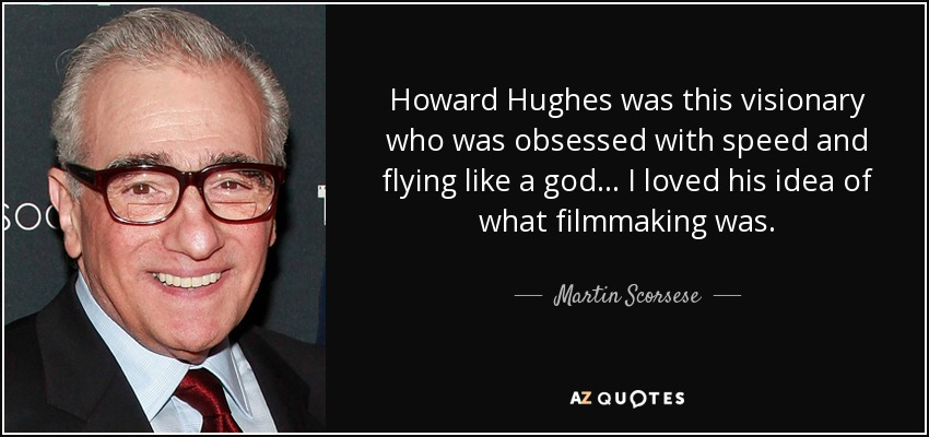 Howard Hughes was this visionary who was obsessed with speed and flying like a god... I loved his idea of what filmmaking was. - Martin Scorsese