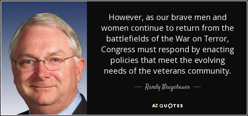 However, as our brave men and women continue to return from the battlefields of the War on Terror, Congress must respond by enacting policies that meet the evolving needs of the veterans community. - Randy Neugebauer