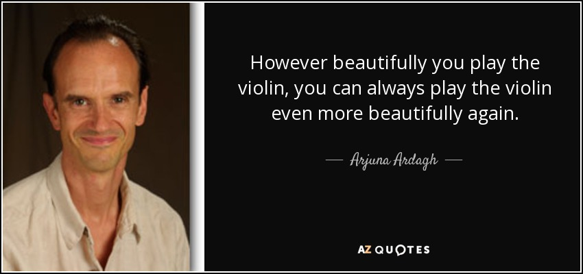 However beautifully you play the violin, you can always play the violin even more beautifully again... - Arjuna Ardagh
