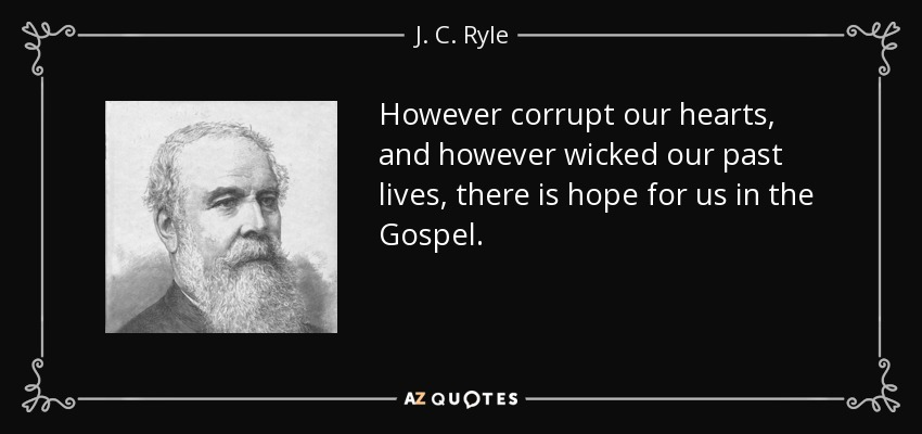 However corrupt our hearts, and however wicked our past lives, there is hope for us in the Gospel. - J. C. Ryle