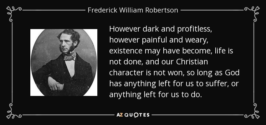 However dark and profitless, however painful and weary, existence may have become, life is not done, and our Christian character is not won, so long as God has anything left for us to suffer, or anything left for us to do. - Frederick William Robertson
