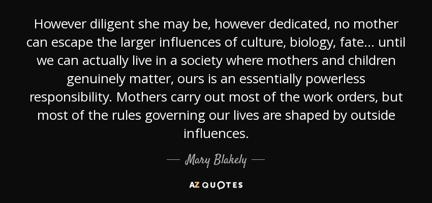 However diligent she may be, however dedicated, no mother can escape the larger influences of culture, biology, fate . . . until we can actually live in a society where mothers and children genuinely matter, ours is an essentially powerless responsibility. Mothers carry out most of the work orders, but most of the rules governing our lives are shaped by outside influences. - Mary Blakely