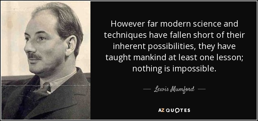 However far modern science and techniques have fallen short of their inherent possibilities, they have taught mankind at least one lesson; nothing is impossible. - Lewis Mumford