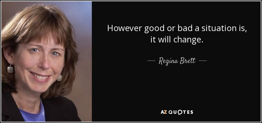 However good or bad a situation is, it will change. - Regina Brett