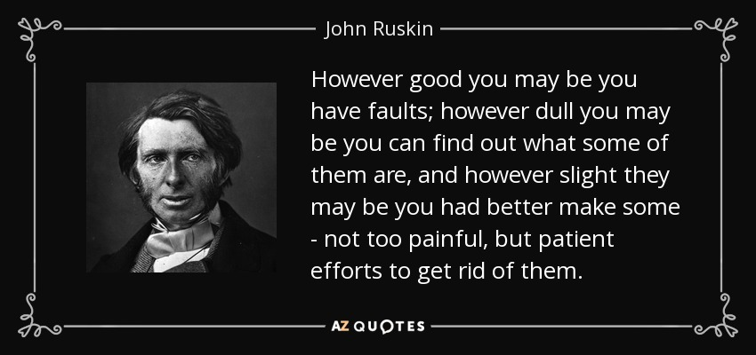 However good you may be you have faults; however dull you may be you can find out what some of them are, and however slight they may be you had better make some - not too painful, but patient efforts to get rid of them. - John Ruskin