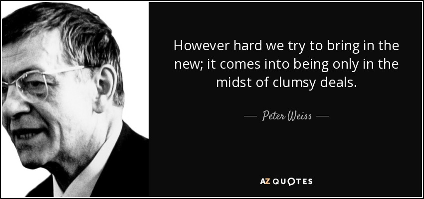 However hard we try to bring in the new; it comes into being only in the midst of clumsy deals. - Peter Weiss