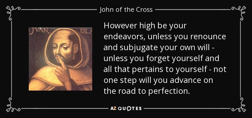 However high be your endeavors, unless you renounce and subjugate your own will - unless you forget yourself and all that pertains to yourself - not one step will you advance on the road to perfection. - John of the Cross
