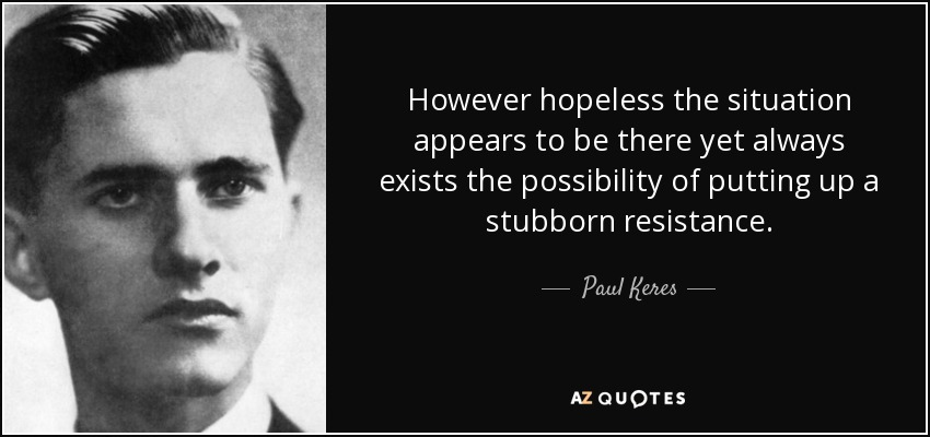 However hopeless the situation appears to be there yet always exists the possibility of putting up a stubborn resistance. - Paul Keres