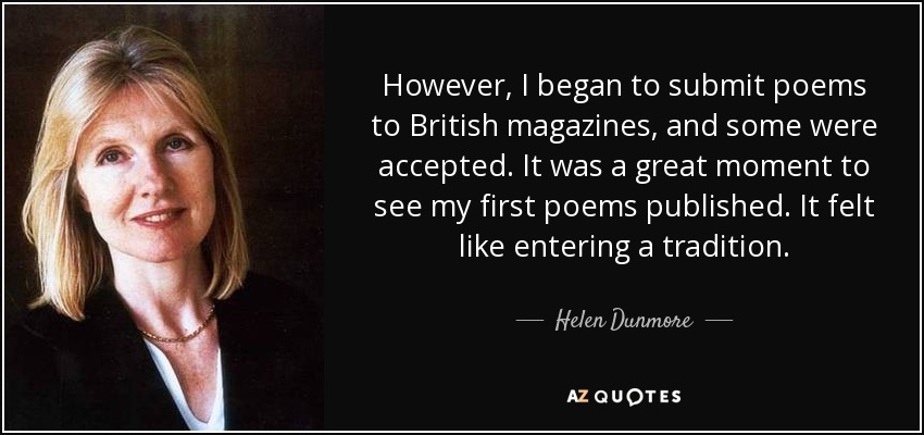 However, I began to submit poems to British magazines, and some were accepted. It was a great moment to see my first poems published. It felt like entering a tradition. - Helen Dunmore