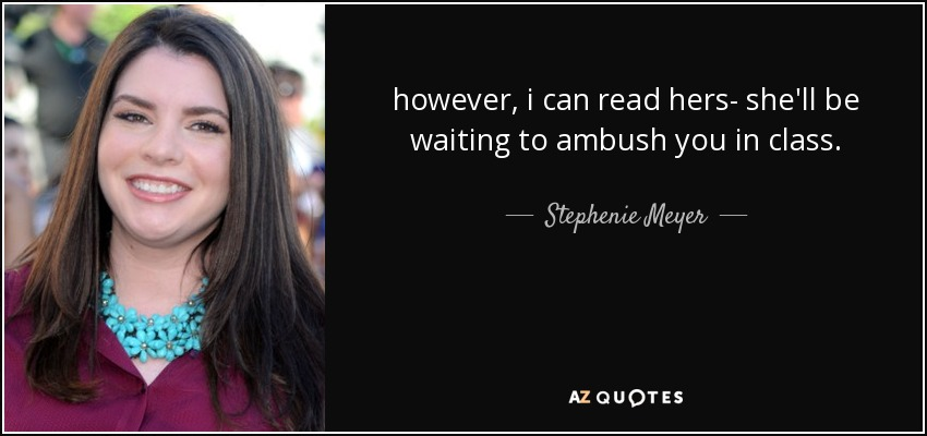 however, i can read hers- she'll be waiting to ambush you in class. - Stephenie Meyer