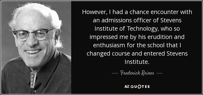 However, I had a chance encounter with an admissions officer of Stevens Institute of Technology, who so impressed me by his erudition and enthusiasm for the school that I changed course and entered Stevens Institute. - Frederick Reines