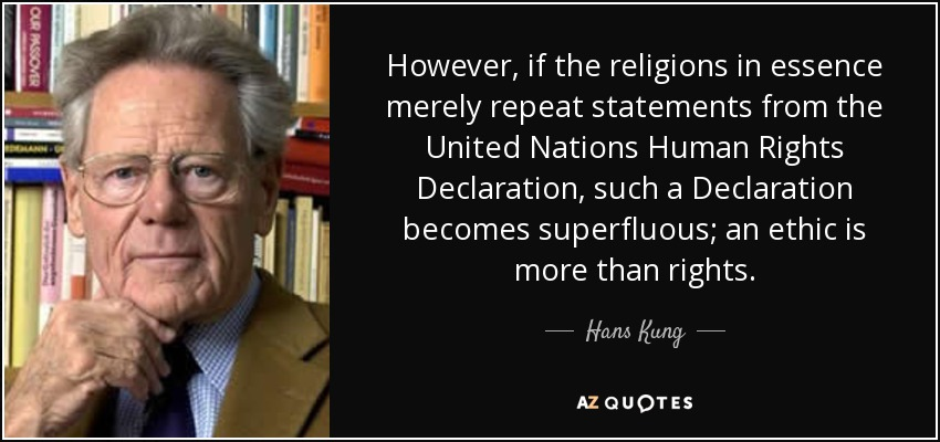 However, if the religions in essence merely repeat statements from the United Nations Human Rights Declaration, such a Declaration becomes superfluous; an ethic is more than rights. - Hans Kung