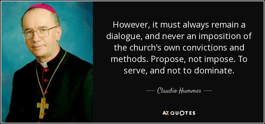 However, it must always remain a dialogue, and never an imposition of the church's own convictions and methods. Propose, not impose. To serve, and not to dominate. - Claudio Hummes