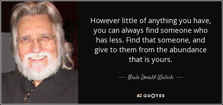 However little of anything you have, you can always find someone who has less. Find that someone, and give to them from the abundance that is yours. - Neale Donald Walsch