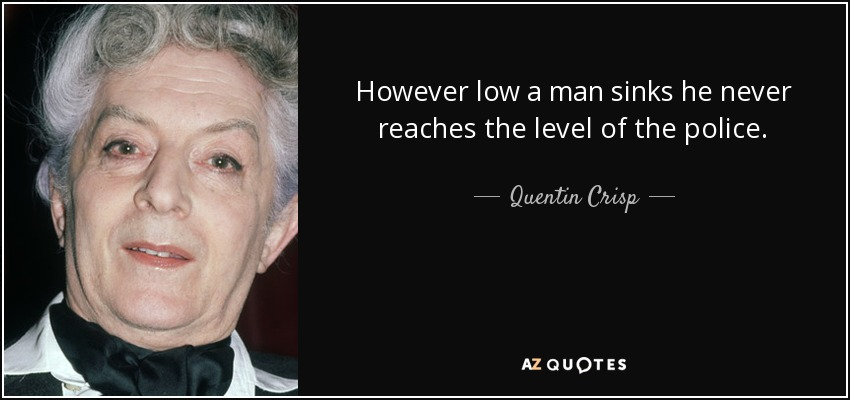 However low a man sinks he never reaches the level of the police. - Quentin Crisp