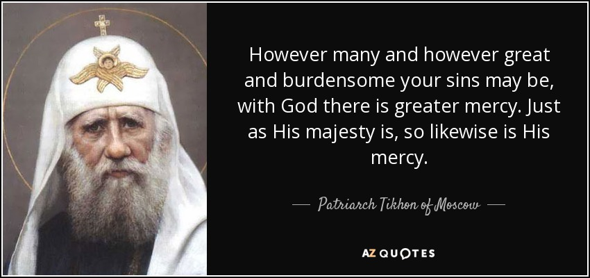 However many and however great and burdensome your sins may be, with God there is greater mercy. Just as His majesty is, so likewise is His mercy. - Patriarch Tikhon of Moscow