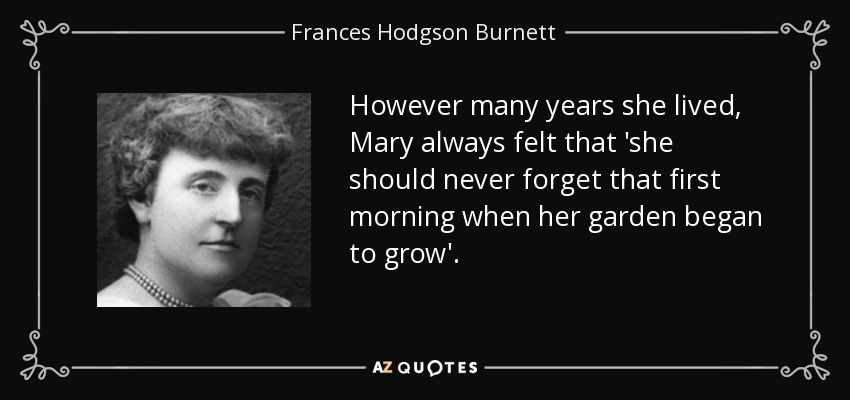 However many years she lived, Mary always felt that 'she should never forget that first morning when her garden began to grow'. - Frances Hodgson Burnett