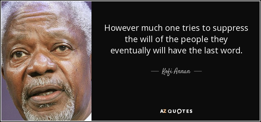 However much one tries to suppress the will of the people they eventually will have the last word. - Kofi Annan