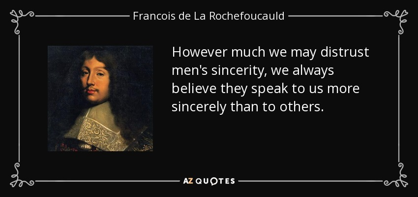 However much we may distrust men's sincerity, we always believe they speak to us more sincerely than to others. - Francois de La Rochefoucauld